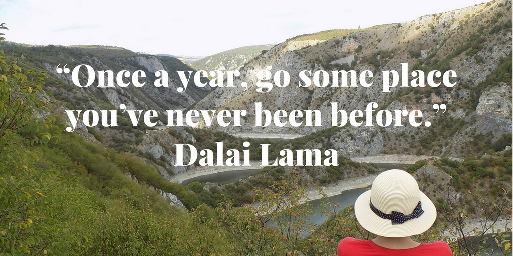 """Once a year, go some place you've never been before."" Dalai Lama"